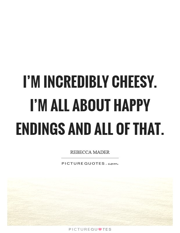 I'm incredibly cheesy. I'm all about happy endings and all of that Picture Quote #1
