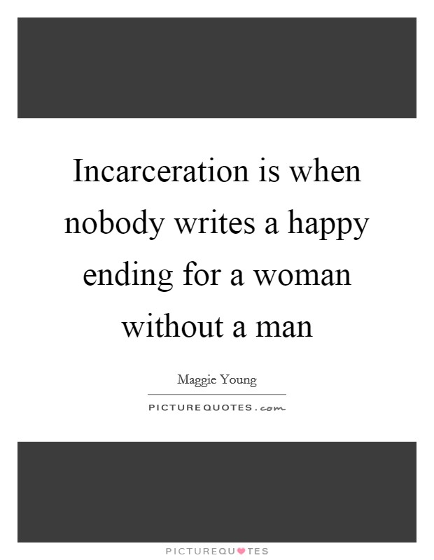 Incarceration is when nobody writes a happy ending for a woman without a man Picture Quote #1
