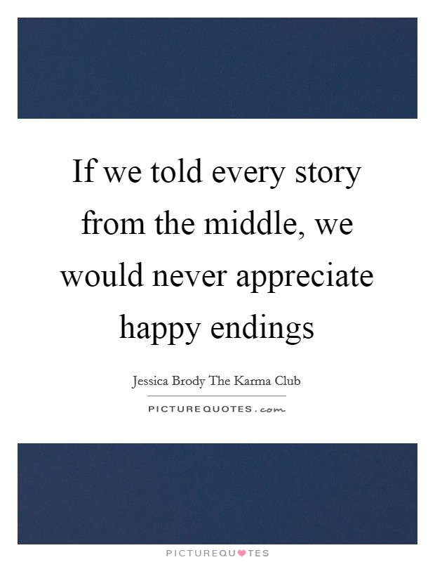 If we told every story from the middle, we would never appreciate happy endings Picture Quote #1
