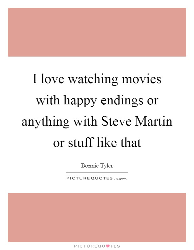 I love watching movies with happy endings or anything with Steve Martin or stuff like that Picture Quote #1