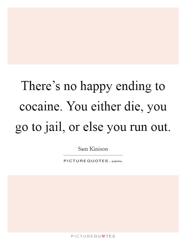 There's no happy ending to cocaine. You either die, you go to jail, or else you run out Picture Quote #1