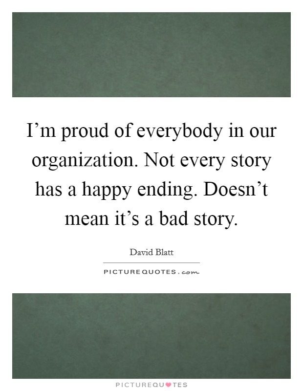 I'm proud of everybody in our organization. Not every story has a happy ending. Doesn't mean it's a bad story Picture Quote #1