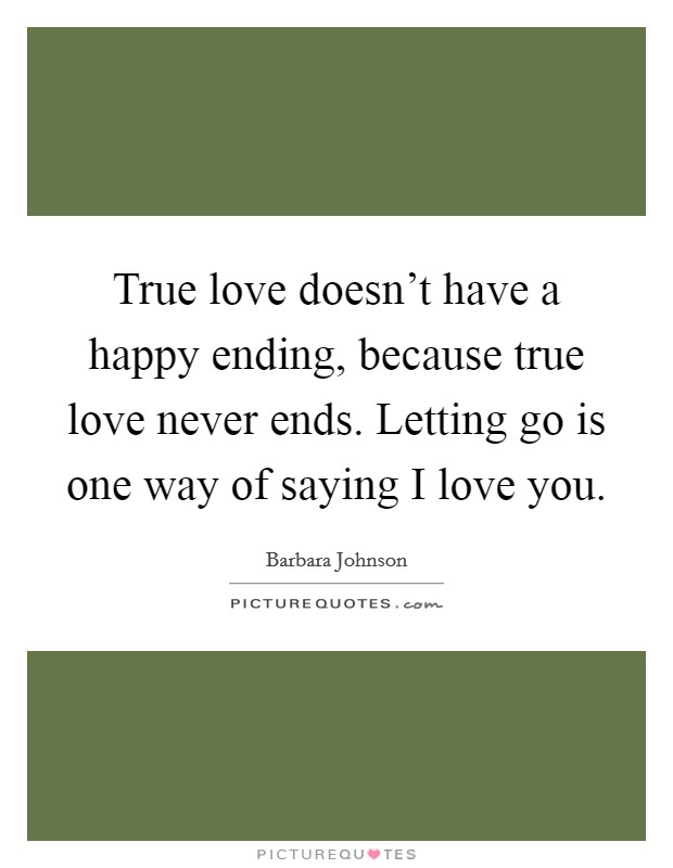 True love doesn't have a happy ending, because true love never ends. Letting go is one way of saying I love you Picture Quote #1