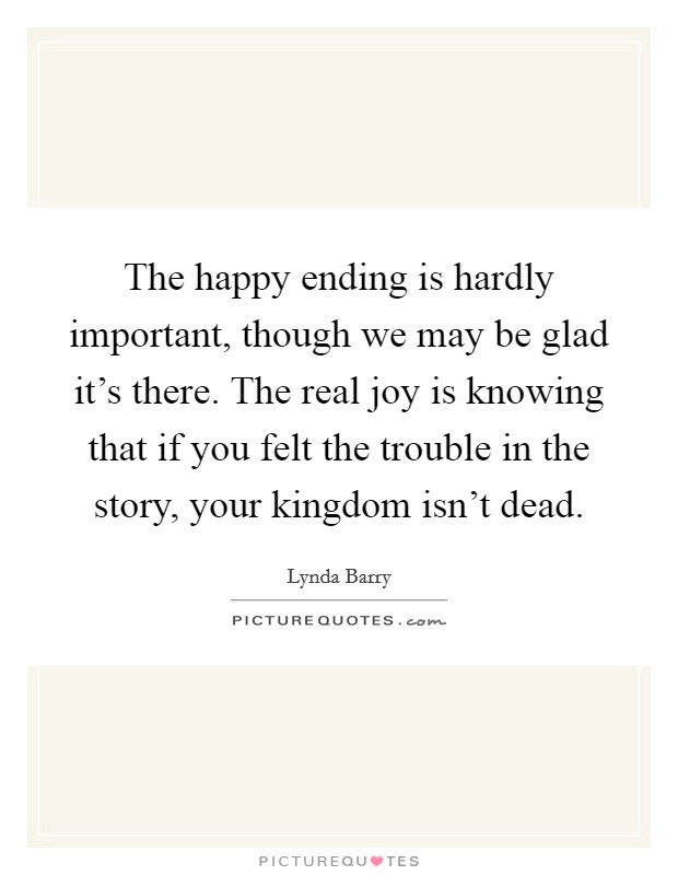 The happy ending is hardly important, though we may be glad it's there. The real joy is knowing that if you felt the trouble in the story, your kingdom isn't dead Picture Quote #1