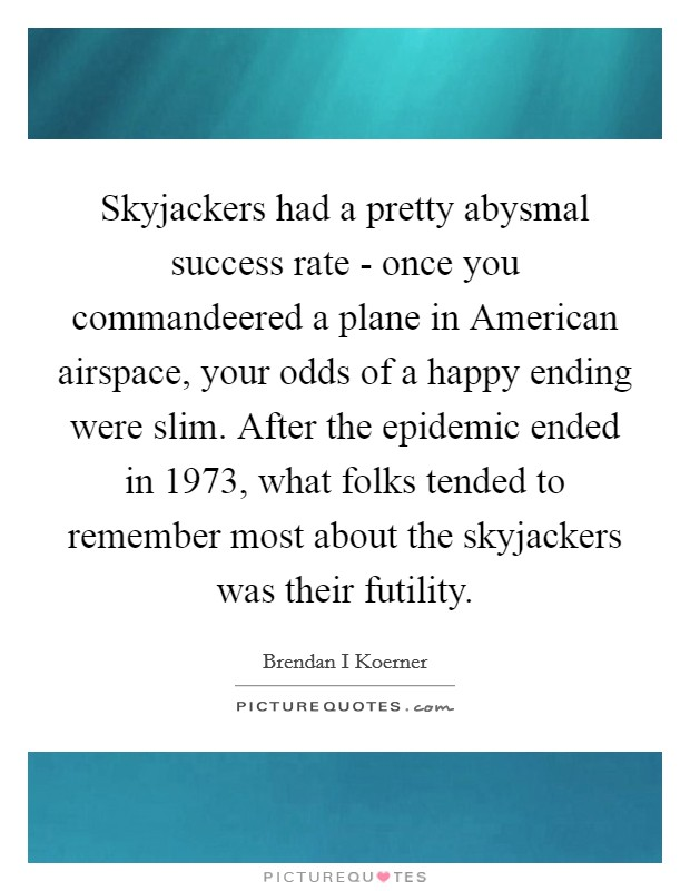 Skyjackers had a pretty abysmal success rate - once you commandeered a plane in American airspace, your odds of a happy ending were slim. After the epidemic ended in 1973, what folks tended to remember most about the skyjackers was their futility Picture Quote #1