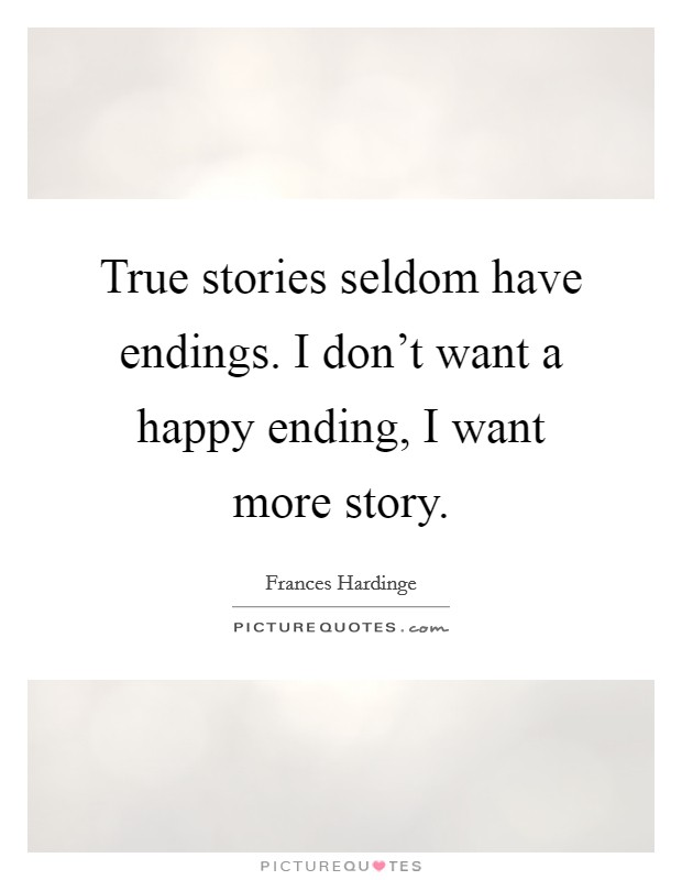 True stories seldom have endings. I don't want a happy ending, I want more story Picture Quote #1