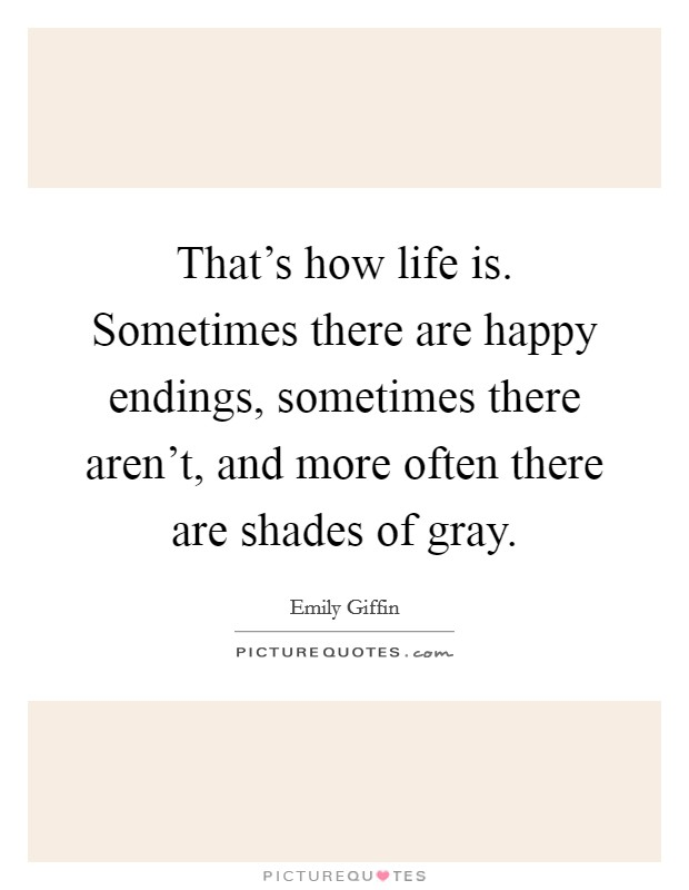 That's how life is. Sometimes there are happy endings, sometimes there aren't, and more often there are shades of gray Picture Quote #1
