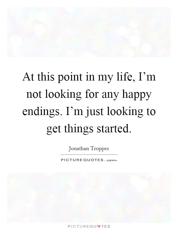 At this point in my life, I'm not looking for any happy endings. I'm just looking to get things started Picture Quote #1