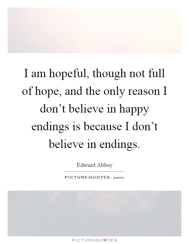 I am hopeful, though not full of hope, and the only reason I don't believe in happy endings is because I don't believe in endings Picture Quote #1