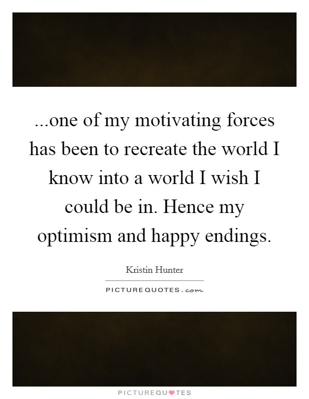 ...one of my motivating forces has been to recreate the world I know into a world I wish I could be in. Hence my optimism and happy endings Picture Quote #1
