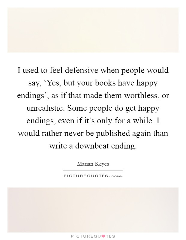 I used to feel defensive when people would say, 'Yes, but your books have happy endings', as if that made them worthless, or unrealistic. Some people do get happy endings, even if it's only for a while. I would rather never be published again than write a downbeat ending Picture Quote #1
