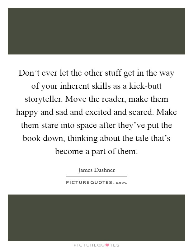 Don't ever let the other stuff get in the way of your inherent skills as a kick-butt storyteller. Move the reader, make them happy and sad and excited and scared. Make them stare into space after they've put the book down, thinking about the tale that's become a part of them Picture Quote #1