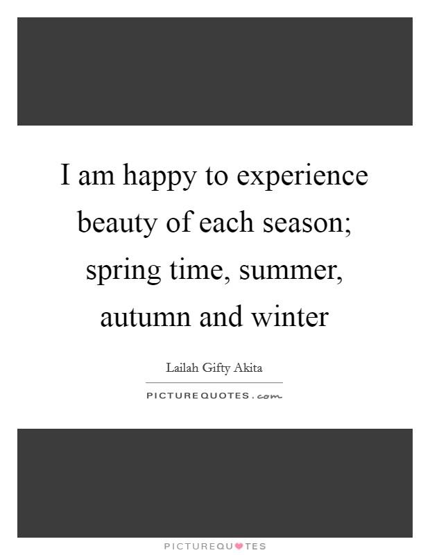 I am happy to experience beauty of each season; spring time, summer, autumn and winter Picture Quote #1