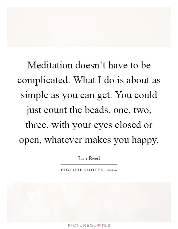 Meditation doesn't have to be complicated. What I do is about as simple as you can get. You could just count the beads, one, two, three, with your eyes closed or open, whatever makes you happy Picture Quote #1