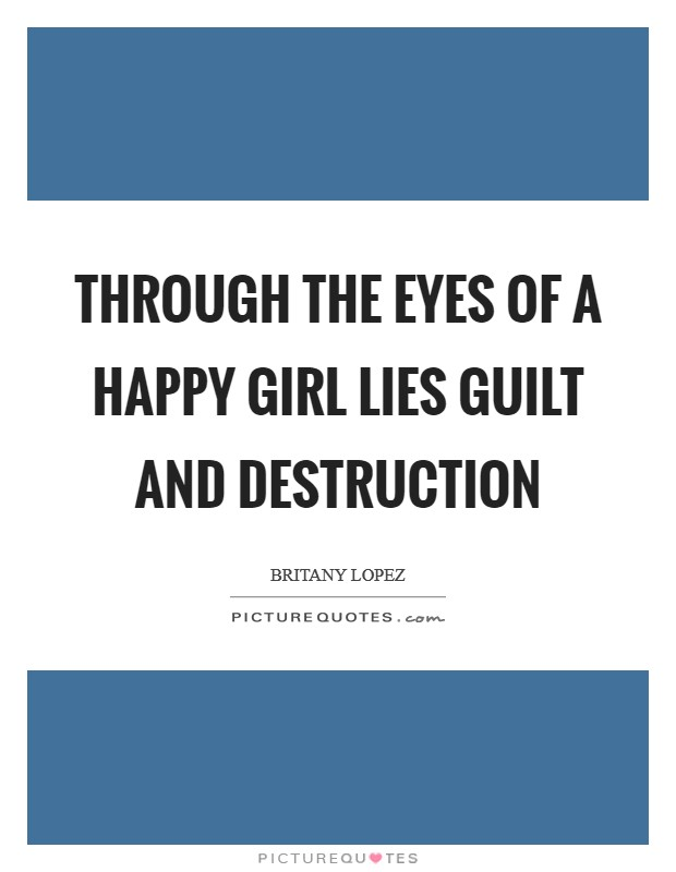 Through the eyes of a happy girl lies guilt and destruction Picture Quote #1