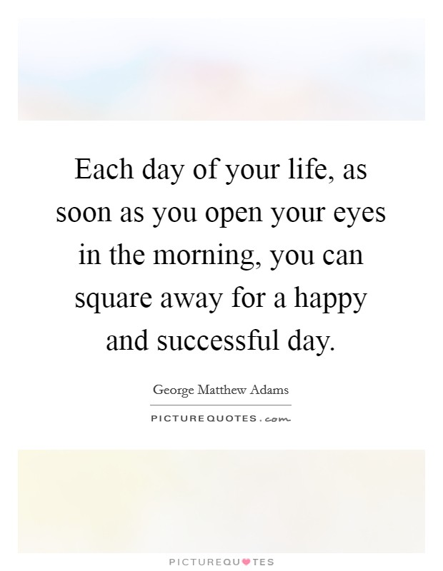 Each day of your life, as soon as you open your eyes in the morning, you can square away for a happy and successful day Picture Quote #1