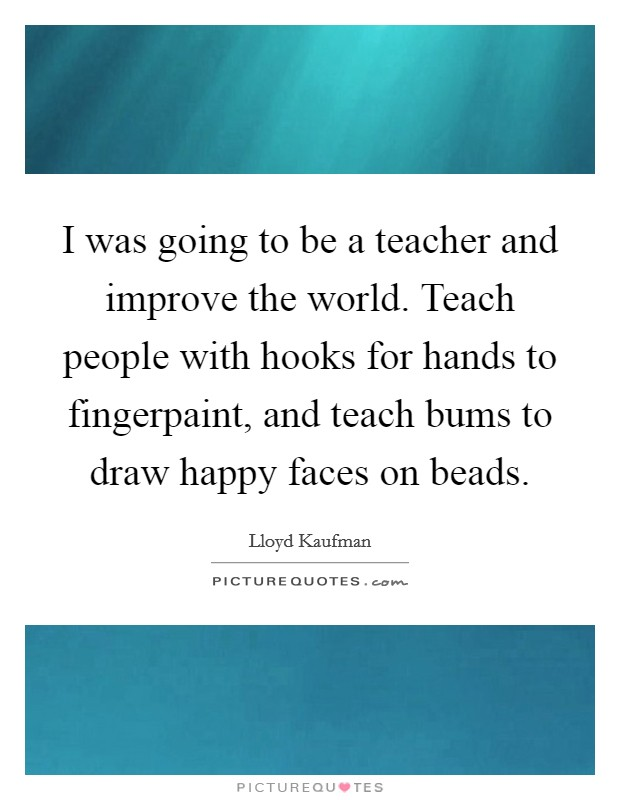 I was going to be a teacher and improve the world. Teach people with hooks for hands to fingerpaint, and teach bums to draw happy faces on beads Picture Quote #1