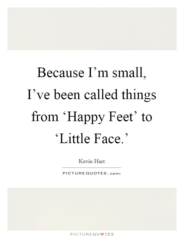 Because I'm small, I've been called things from 'Happy Feet' to 'Little Face.' Picture Quote #1