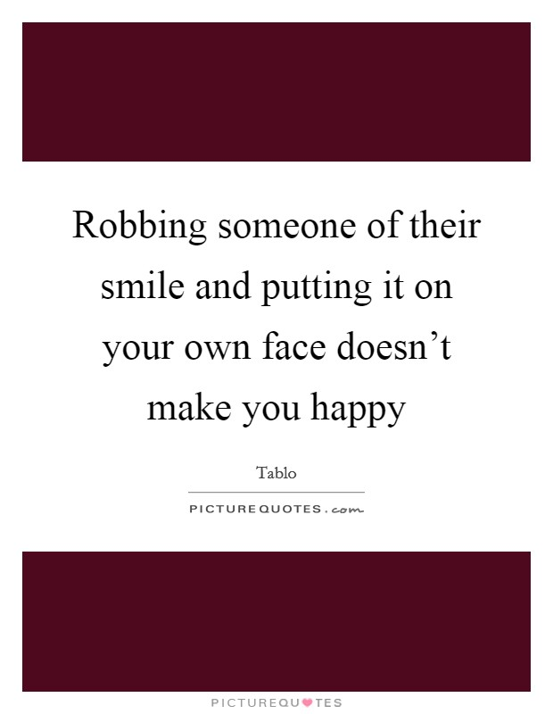 Robbing someone of their smile and putting it on your own face doesn't make you happy Picture Quote #1