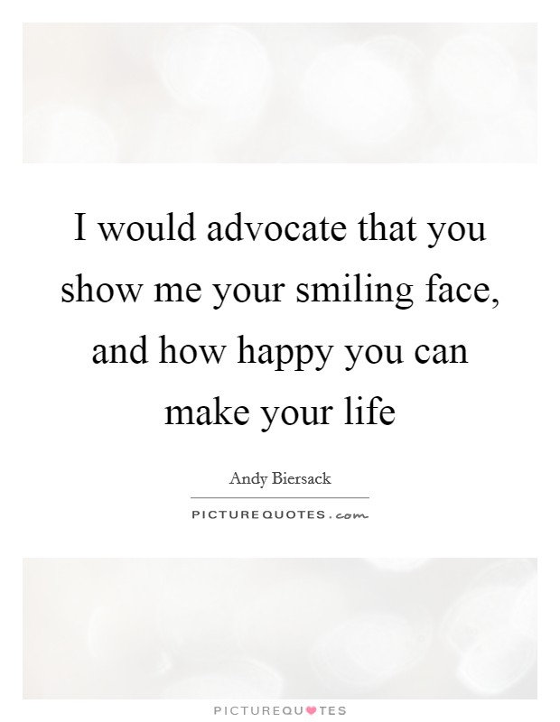 I would advocate that you show me your smiling face, and how happy you can make your life Picture Quote #1