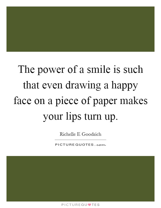 The power of a smile is such that even drawing a happy face on a piece of paper makes your lips turn up Picture Quote #1