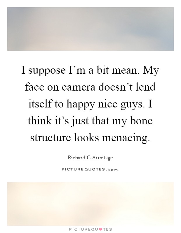 I suppose I'm a bit mean. My face on camera doesn't lend itself to happy nice guys. I think it's just that my bone structure looks menacing Picture Quote #1