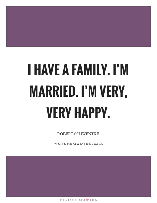 I have a family. I'm married. I'm very, very happy Picture Quote #1