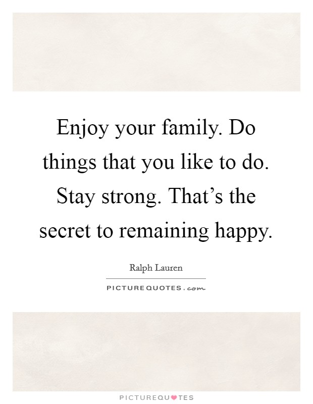 Enjoy your family. Do things that you like to do. Stay strong. That's the secret to remaining happy Picture Quote #1
