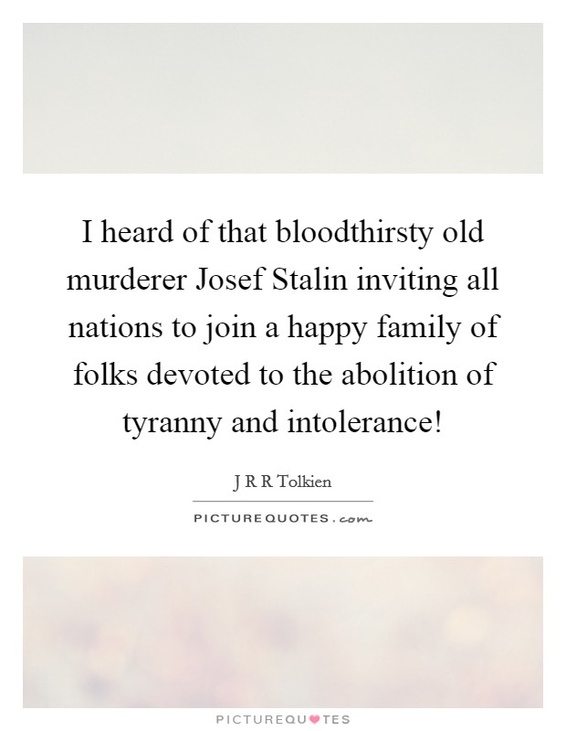 I heard of that bloodthirsty old murderer Josef Stalin inviting all nations to join a happy family of folks devoted to the abolition of tyranny and intolerance! Picture Quote #1