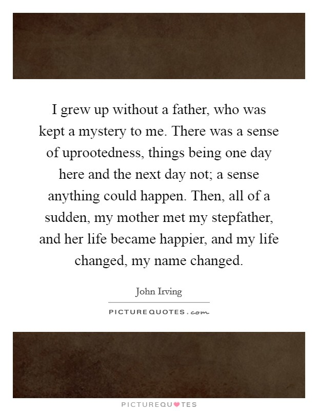 I grew up without a father, who was kept a mystery to me. There was a sense of uprootedness, things being one day here and the next day not; a sense anything could happen. Then, all of a sudden, my mother met my stepfather, and her life became happier, and my life changed, my name changed Picture Quote #1