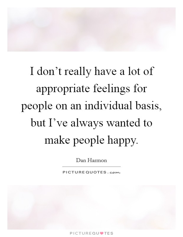 I don't really have a lot of appropriate feelings for people on an individual basis, but I've always wanted to make people happy Picture Quote #1