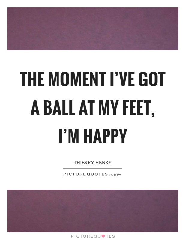 The moment I've got a ball at my feet, I'm happy Picture Quote #1