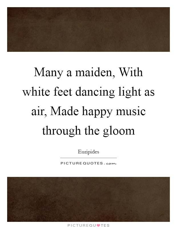 Many a maiden, With white feet dancing light as air, Made happy music through the gloom Picture Quote #1