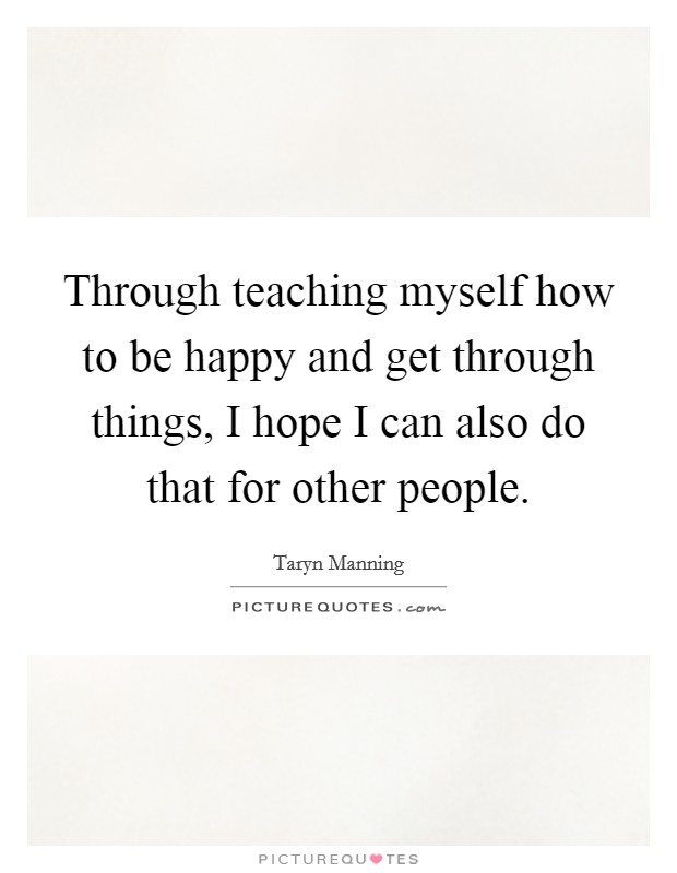 Through teaching myself how to be happy and get through things, I hope I can also do that for other people Picture Quote #1