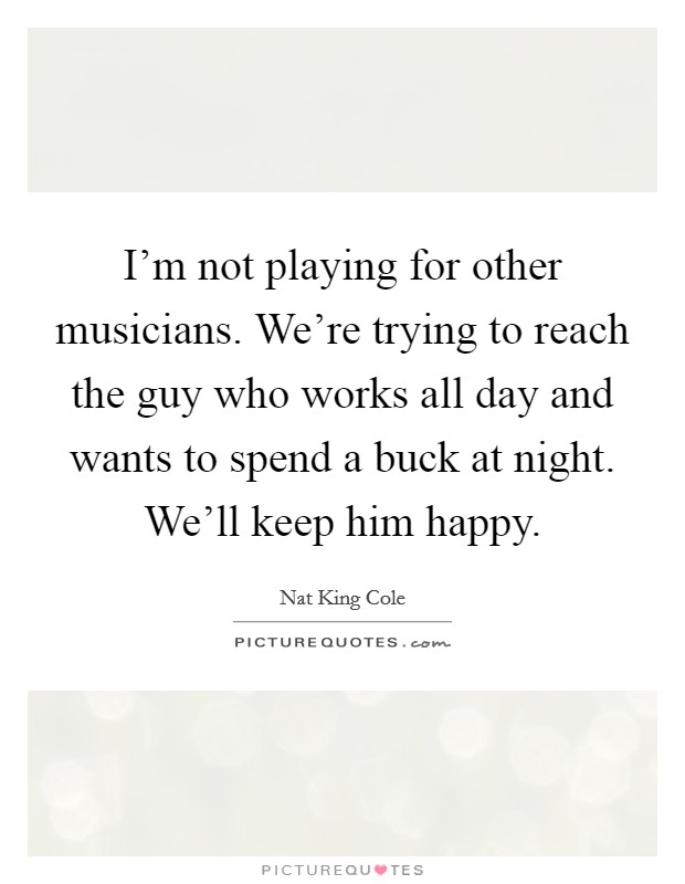 I'm not playing for other musicians. We're trying to reach the guy who works all day and wants to spend a buck at night. We'll keep him happy Picture Quote #1