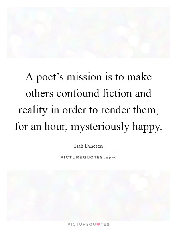 A poet's mission is to make others confound fiction and reality in order to render them, for an hour, mysteriously happy Picture Quote #1