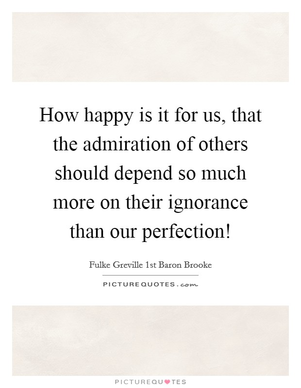 How happy is it for us, that the admiration of others should depend so much more on their ignorance than our perfection! Picture Quote #1