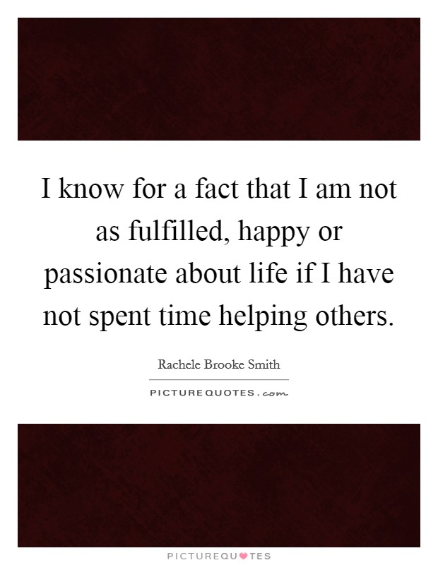 I know for a fact that I am not as fulfilled, happy or passionate about life if I have not spent time helping others Picture Quote #1