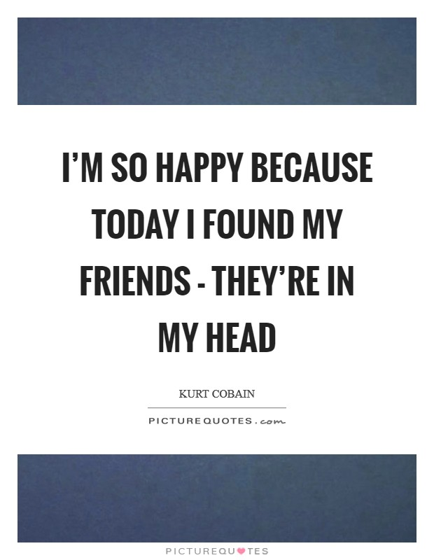 I'm so happy because today I found my friends - they're in my head Picture Quote #1