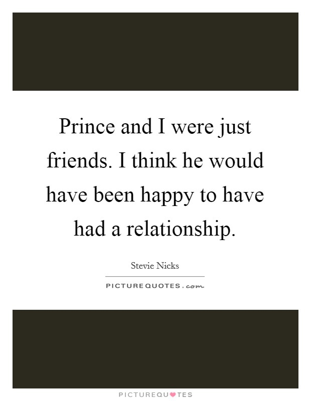 Prince and I were just friends. I think he would have been happy to have had a relationship Picture Quote #1