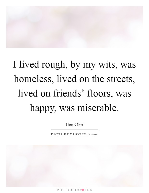 I lived rough, by my wits, was homeless, lived on the streets, lived on friends' floors, was happy, was miserable Picture Quote #1