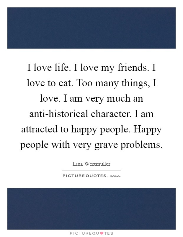 I love life. I love my friends. I love to eat. Too many things, I love. I am very much an anti-historical character. I am attracted to happy people. Happy people with very grave problems Picture Quote #1