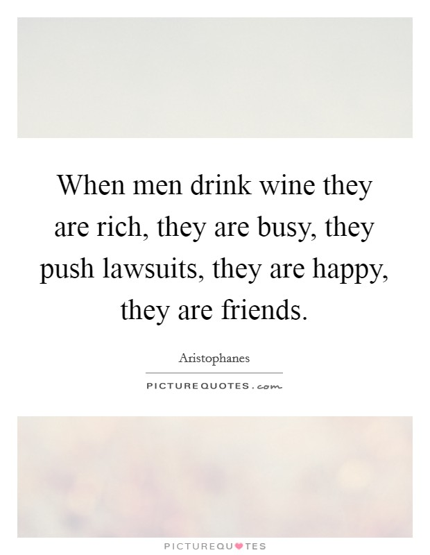 When men drink wine they are rich, they are busy, they push lawsuits, they are happy, they are friends Picture Quote #1