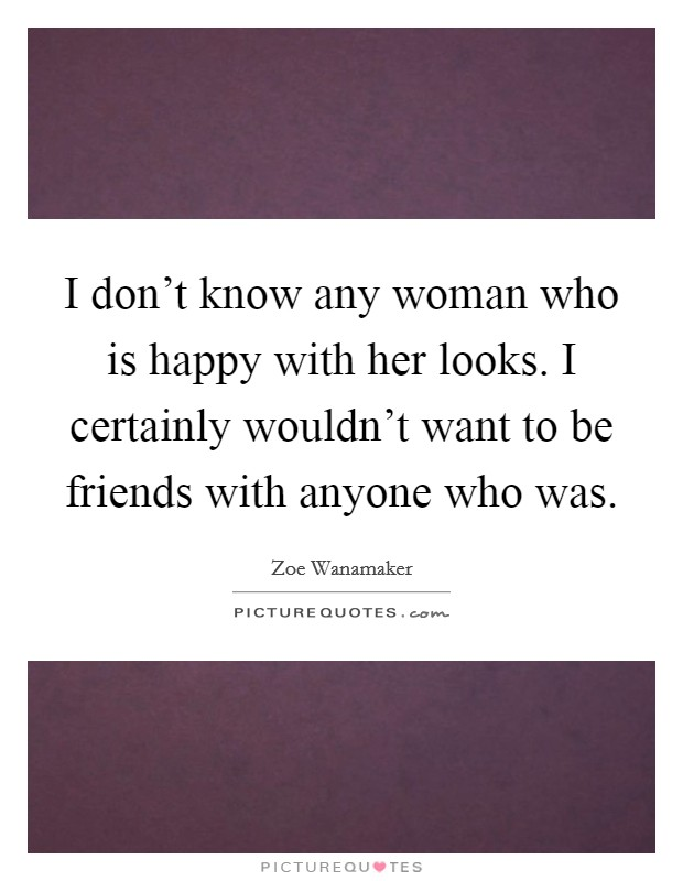 I don't know any woman who is happy with her looks. I certainly wouldn't want to be friends with anyone who was Picture Quote #1