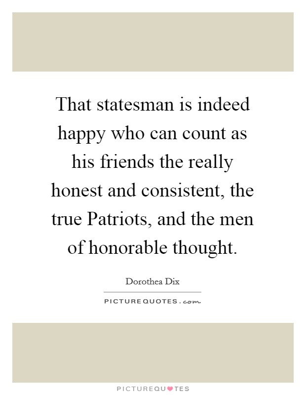 That statesman is indeed happy who can count as his friends the really honest and consistent, the true Patriots, and the men of honorable thought Picture Quote #1