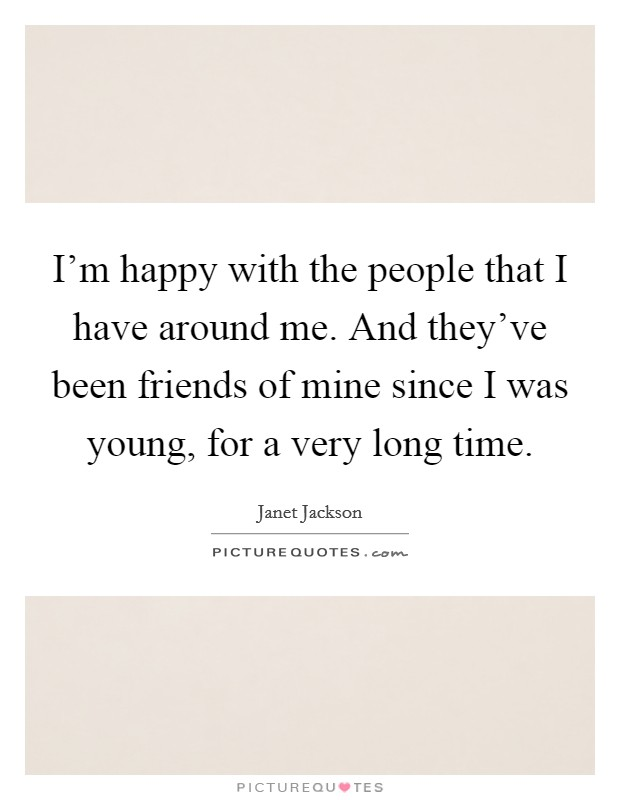I'm happy with the people that I have around me. And they've been friends of mine since I was young, for a very long time Picture Quote #1