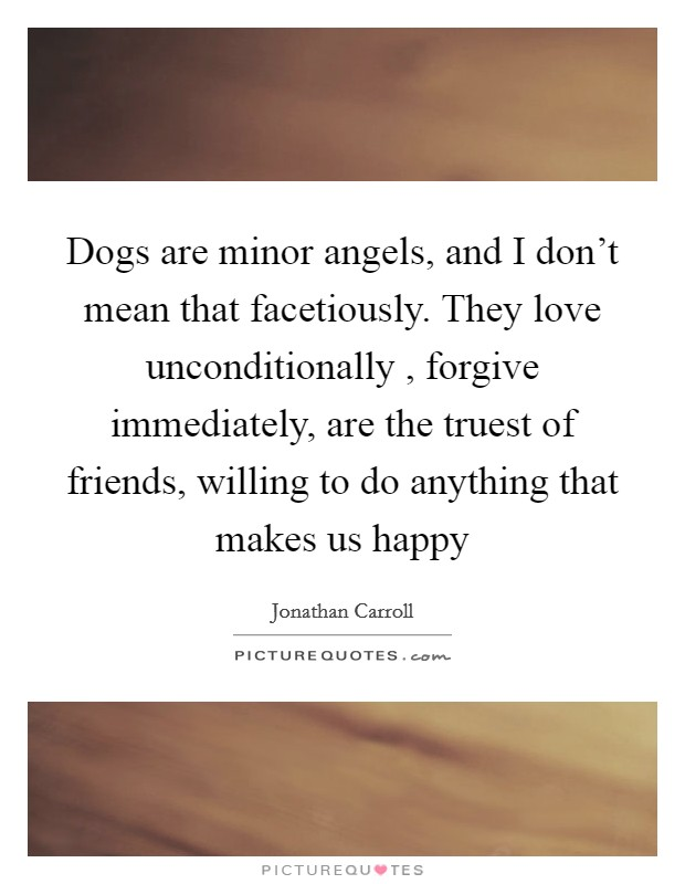 Dogs are minor angels, and I don't mean that facetiously. They love unconditionally , forgive immediately, are the truest of friends, willing to do anything that makes us happy Picture Quote #1
