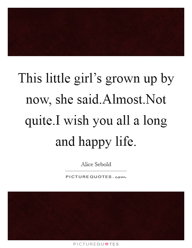 This little girl's grown up by now, she said.Almost.Not quite.I wish you all a long and happy life Picture Quote #1