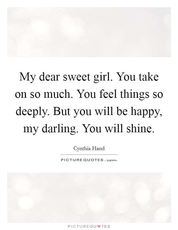 My dear sweet girl. You take on so much. You feel things so deeply. But you will be happy, my darling. You will shine Picture Quote #1