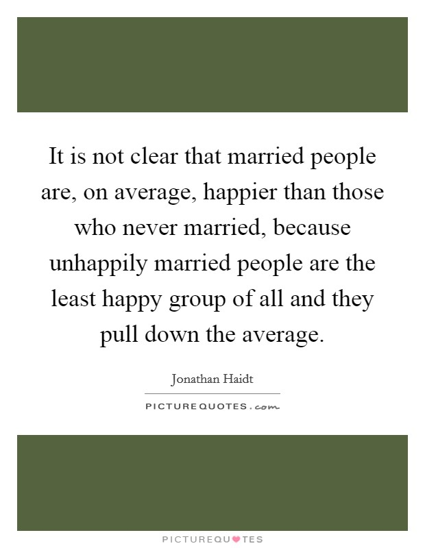 It is not clear that married people are, on average, happier than those who never married, because unhappily married people are the least happy group of all and they pull down the average Picture Quote #1